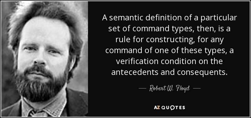 A semantic definition of a particular set of command types, then, is a rule for constructing, for any command of one of these types, a verification condition on the antecedents and consequents. - Robert W. Floyd