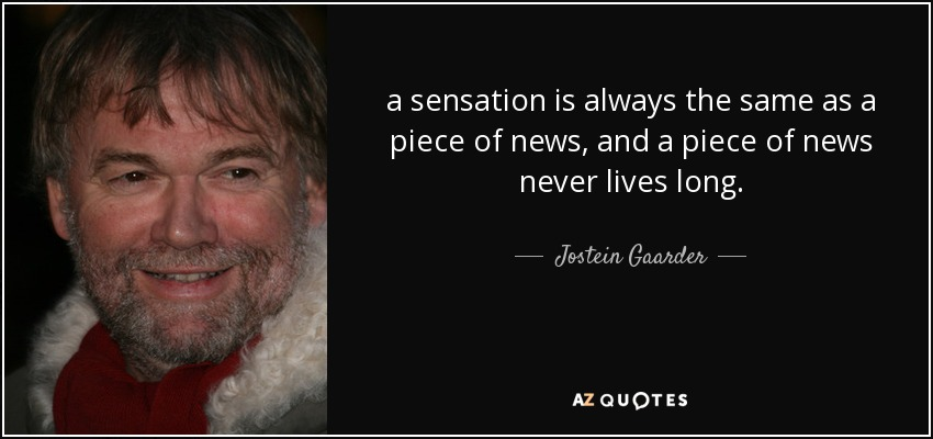 a sensation is always the same as a piece of news, and a piece of news never lives long. - Jostein Gaarder