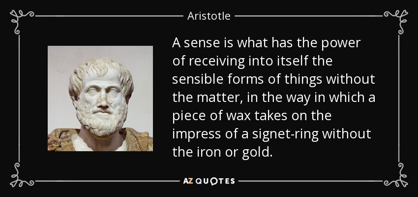 A sense is what has the power of receiving into itself the sensible forms of things without the matter, in the way in which a piece of wax takes on the impress of a signet-ring without the iron or gold. - Aristotle