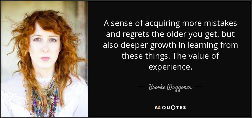 A sense of acquiring more mistakes and regrets the older you get, but also deeper growth in learning from these things. The value of experience. - Brooke Waggoner