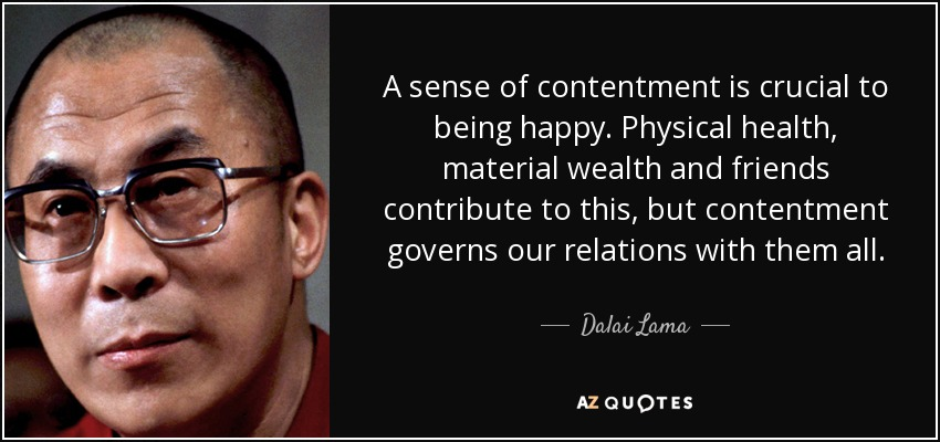 A sense of contentment is crucial to being happy. Physical health, material wealth and friends contribute to this, but contentment governs our relations with them all. - Dalai Lama