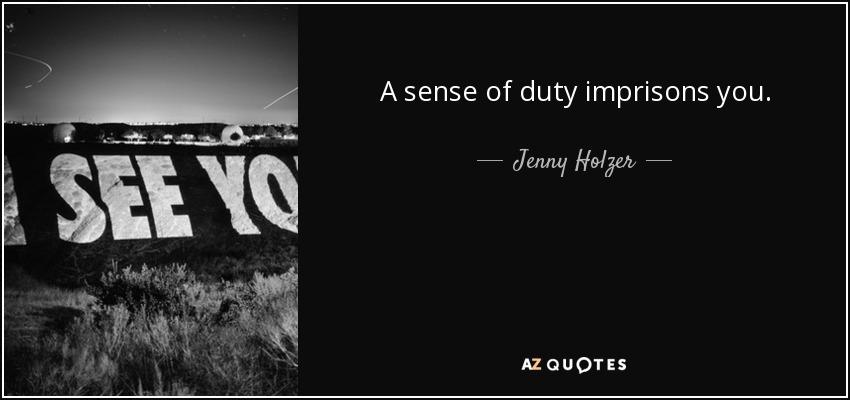 A sense of duty imprisons you. - Jenny Holzer
