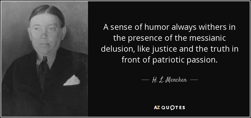 A sense of humor always withers in the presence of the messianic delusion, like justice and truth in front of patriotic passion. - H. L. Mencken
