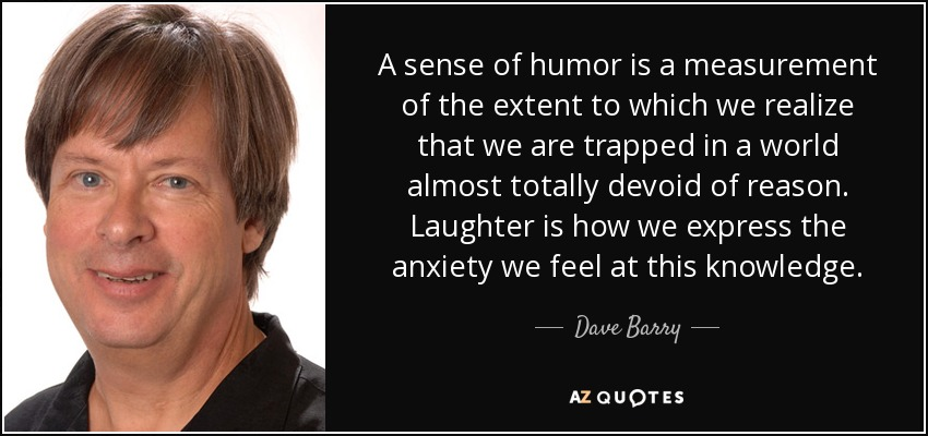 A sense of humor is a measurement of the extent to which we realize that we are trapped in a world almost totally devoid of reason. Laughter is how we express the anxiety we feel at this knowledge. - Dave Barry