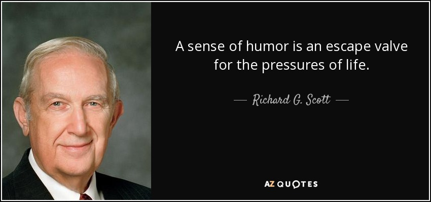 A sense of humor is an escape valve for the pressures of life. - Richard G. Scott