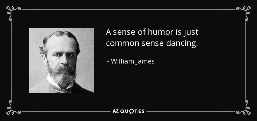 A sense of humor is just common sense dancing. - William James