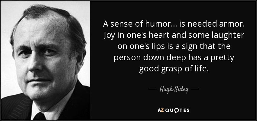 A sense of humor... is needed armor. Joy in one's heart and some laughter on one's lips is a sign that the person down deep has a pretty good grasp of life. - Hugh Sidey