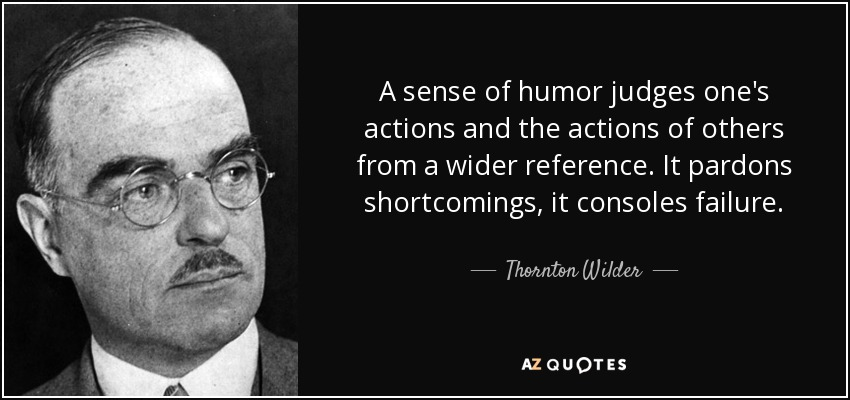 A sense of humor judges one's actions and the actions of others from a wider reference. It pardons shortcomings, it consoles failure. - Thornton Wilder