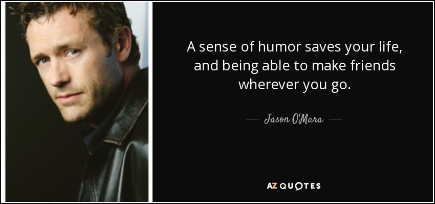 A sense of humor saves your life, and being able to make friends wherever you go. - Jason O'Mara