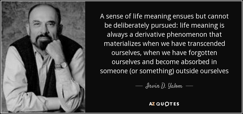 A sense of life meaning ensues but cannot be deliberately pursued: life meaning is always a derivative phenomenon that materializes when we have transcended ourselves, when we have forgotten ourselves and become absorbed in someone (or something) outside ourselves - Irvin D. Yalom