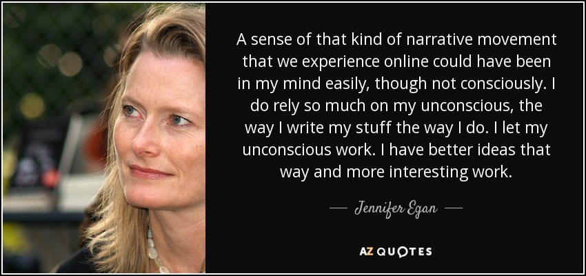 A sense of that kind of narrative movement that we experience online could have been in my mind easily, though not consciously. I do rely so much on my unconscious, the way I write my stuff the way I do. I let my unconscious work. I have better ideas that way and more interesting work. - Jennifer Egan