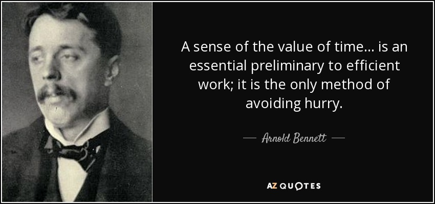 A sense of the value of time... is an essential preliminary to efficient work; it is the only method of avoiding hurry. - Arnold Bennett