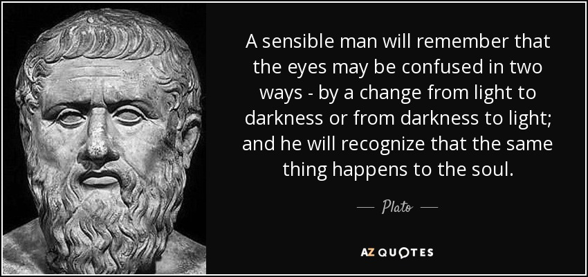 A sensible man will remember that the eyes may be confused in two ways - by a change from light to darkness or from darkness to light; and he will recognize that the same thing happens to the soul. - Plato