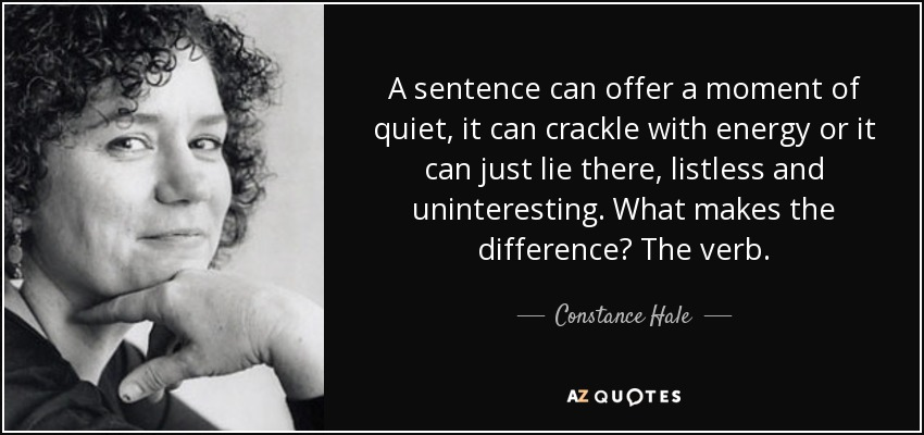 A sentence can offer a moment of quiet, it can crackle with energy or it can just lie there, listless and uninteresting. What makes the difference? The verb. - Constance Hale