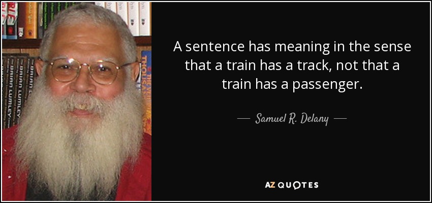 A sentence has meaning in the sense that a train has a track, not that a train has a passenger. - Samuel R. Delany