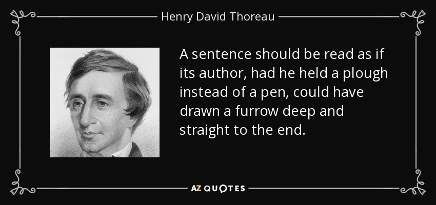 A sentence should be read as if its author, had he held a plough instead of a pen, could have drawn a furrow deep and straight to the end. - Henry David Thoreau
