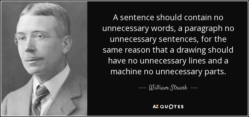 A sentence should contain no unnecessary words, a paragraph no unnecessary sentences, for the same reason that a drawing should have no unnecessary lines and a machine no unnecessary parts. - William Strunk, Jr.