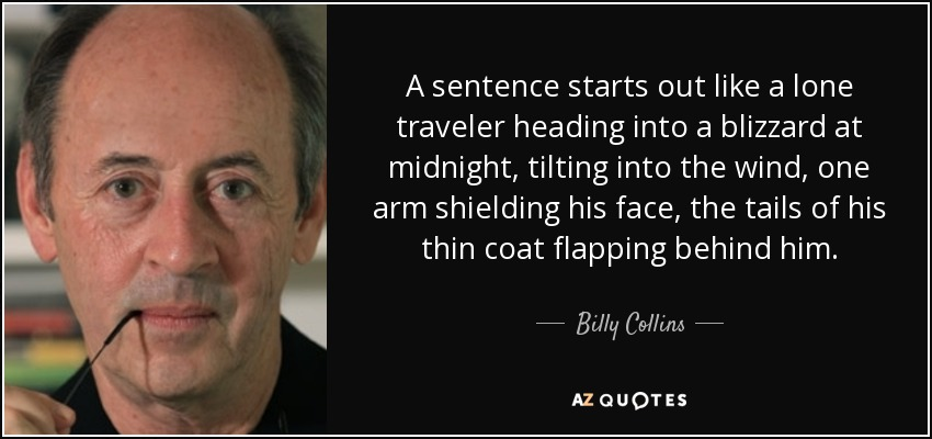 A sentence starts out like a lone traveler heading into a blizzard at midnight, tilting into the wind, one arm shielding his face, the tails of his thin coat flapping behind him. - Billy Collins