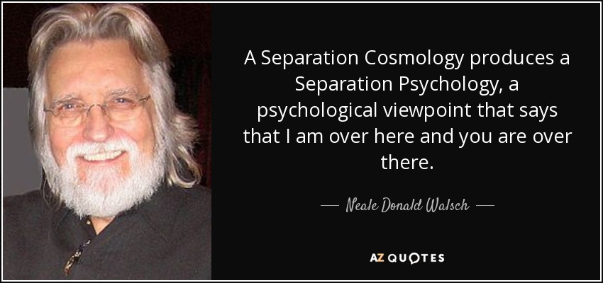 A Separation Cosmology produces a Separation Psychology, a psychological viewpoint that says that I am over here and you are over there. - Neale Donald Walsch