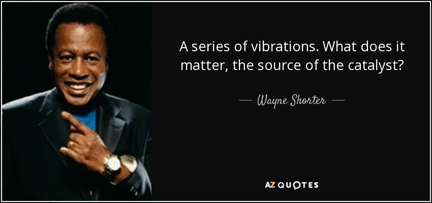 A series of vibrations. What does it matter, the source of the catalyst? - Wayne Shorter