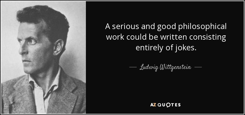 A serious and good philosophical work could be written consisting entirely of jokes. - Ludwig Wittgenstein