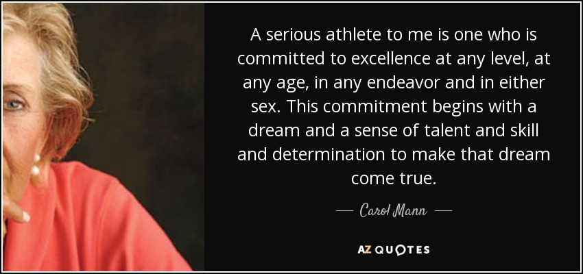 A serious athlete to me is one who is committed to excellence at any level, at any age, in any endeavor and in either sex. This commitment begins with a dream and a sense of talent and skill and determination to make that dream come true. - Carol Mann