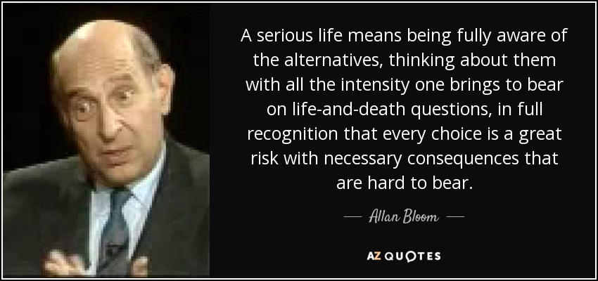 A serious life means being fully aware of the alternatives, thinking about them with all the intensity one brings to bear on life-and-death questions, in full recognition that every choice is a great risk with necessary consequences that are hard to bear. - Allan Bloom