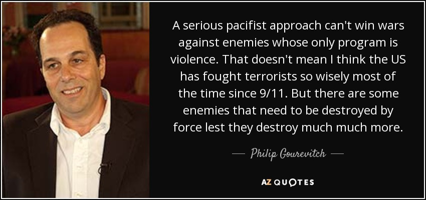 A serious pacifist approach can't win wars against enemies whose only program is violence. That doesn't mean I think the US has fought terrorists so wisely most of the time since 9/11. But there are some enemies that need to be destroyed by force lest they destroy much much more. - Philip Gourevitch
