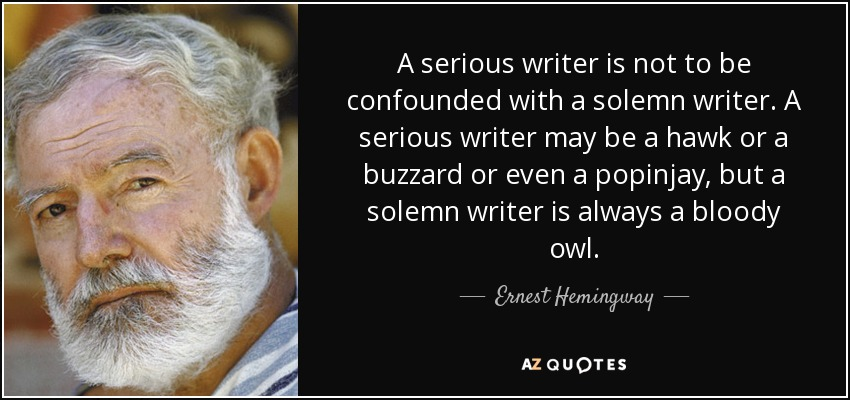 A serious writer is not to be confounded with a solemn writer. A serious writer may be a hawk or a buzzard or even a popinjay, but a solemn writer is always a bloody owl. - Ernest Hemingway