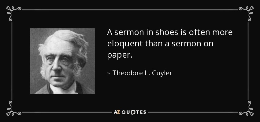A sermon in shoes is often more eloquent than a sermon on paper. - Theodore L. Cuyler
