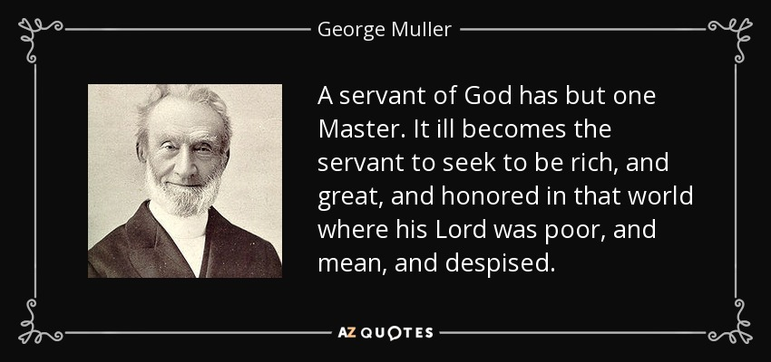 A servant of God has but one Master. It ill becomes the servant to seek to be rich, and great, and honored in that world where his Lord was poor, and mean, and despised. - George Muller
