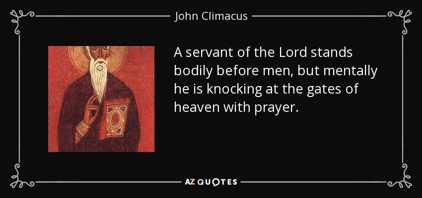 A servant of the Lord stands bodily before men, but mentally he is knocking at the gates of heaven with prayer. - John Climacus