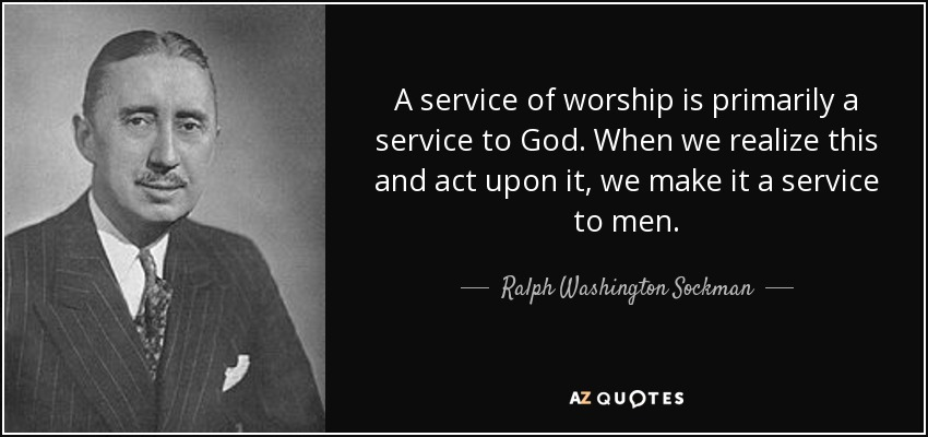 A service of worship is primarily a service to God. When we realize this and act upon it, we make it a service to men. - Ralph Washington Sockman
