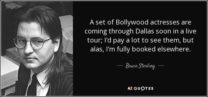 A set of Bollywood actresses are coming through Dallas soon in a live tour; I'd pay a lot to see them, but alas, I'm fully booked elsewhere. - Bruce Sterling
