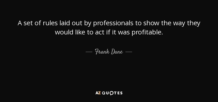 A set of rules laid out by professionals to show the way they would like to act if it was profitable. - Frank Dane