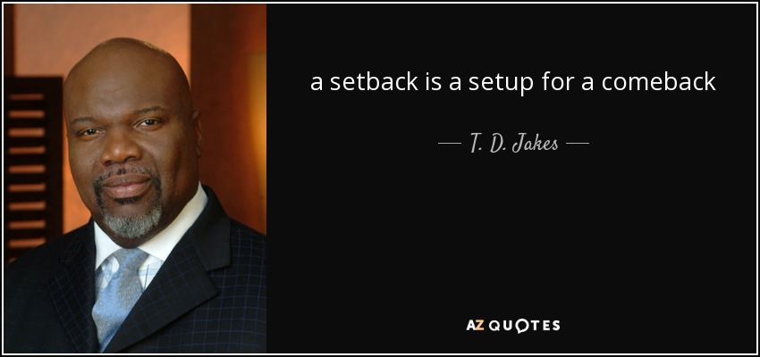 a setback is a setup for a comeback - T. D. Jakes