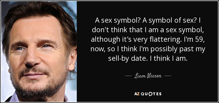 A sex symbol? A symbol of sex? I don't think that I am a sex symbol, although it's very flattering. I'm 59, now, so I think I'm possibly past my sell-by date. I think I am. - Liam Neeson