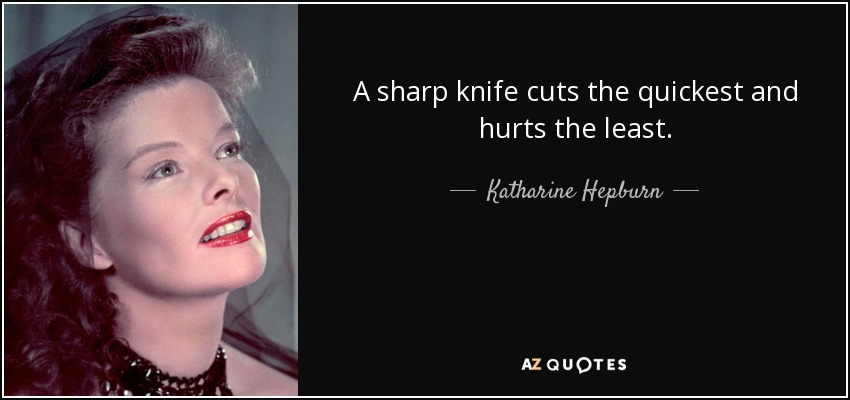 A sharp knife cuts the quickest and hurts the least. - Katharine Hepburn