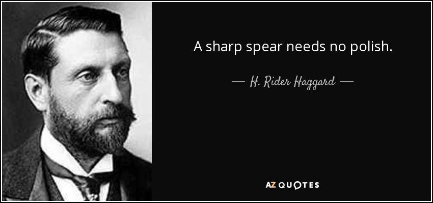 A sharp spear needs no polish. - H. Rider Haggard