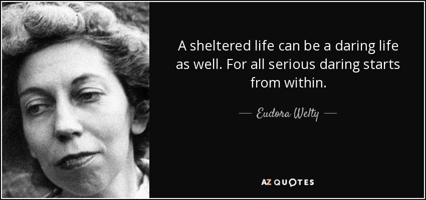 A sheltered life can be a daring life as well. For all serious daring starts from within. - Eudora Welty