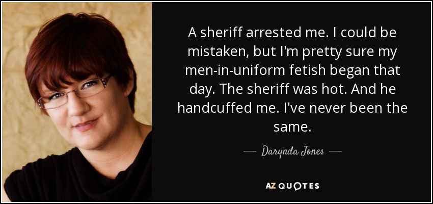 A sheriff arrested me. I could be mistaken, but I'm pretty sure my men-in-uniform fetish began that day. The sheriff was hot. And he handcuffed me. I've never been the same. - Darynda Jones