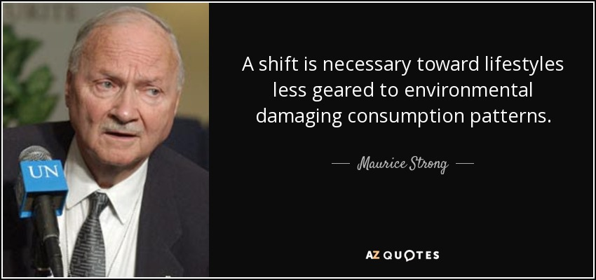 A shift is necessary toward lifestyles less geared to environmental damaging consumption patterns. - Maurice Strong