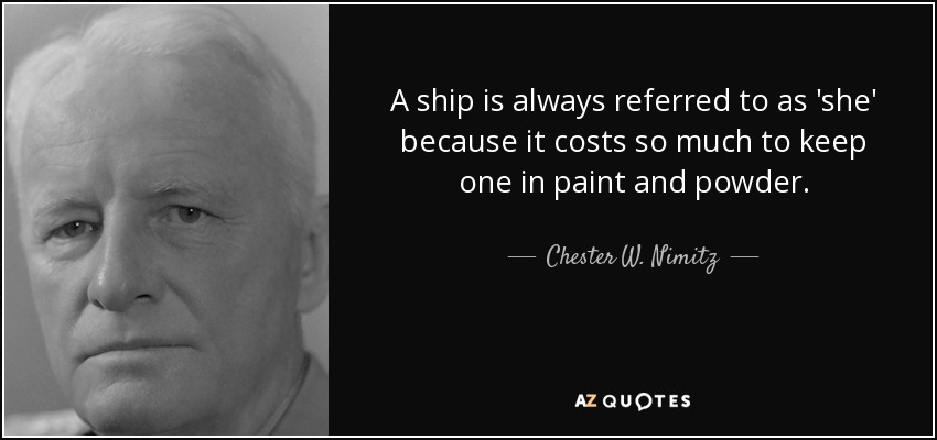 A ship is always referred to as 'she' because it costs so much to keep one in paint and powder. - Chester W. Nimitz