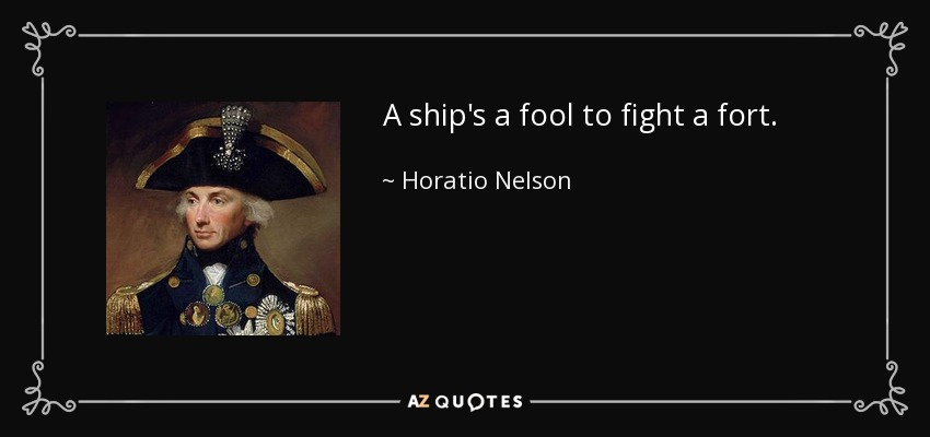 A ship's a fool to fight a fort. - Horatio Nelson