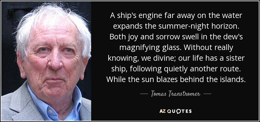 A ship's engine far away on the water expands the summer-night horizon. Both joy and sorrow swell in the dew's magnifying glass. Without really knowing, we divine; our life has a sister ship, following quietly another route. While the sun blazes behind the islands. - Tomas Transtromer