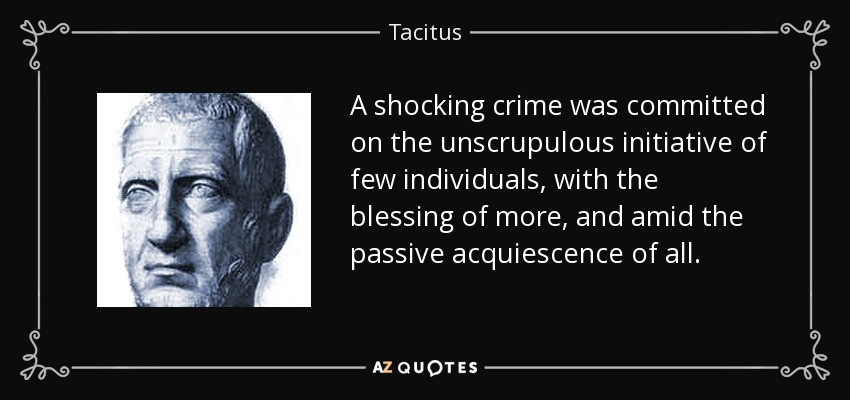 A shocking crime was committed on the unscrupulous initiative of few individuals, with the blessing of more, and amid the passive acquiescence of all. - Tacitus