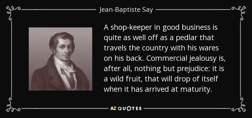A shop-keeper in good business is quite as well off as a pedlar that travels the country with his wares on his back. Commercial jealousy is, after all, nothing but prejudice: it is a wild fruit, that will drop of itself when it has arrived at maturity. - Jean-Baptiste Say