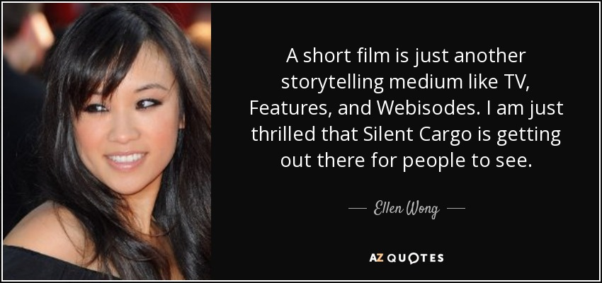 A short film is just another storytelling medium like TV, Features, and Webisodes. I am just thrilled that Silent Cargo is getting out there for people to see. - Ellen Wong