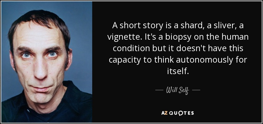 A short story is a shard, a sliver, a vignette. It's a biopsy on the human condition but it doesn't have this capacity to think autonomously for itself. - Will Self