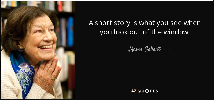 A short story is what you see when you look out of the window. - Mavis Gallant